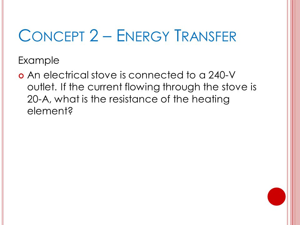 C ONCEPT 2 – E NERGY T RANSFER Example An electrical stove is connected to a 240-V outlet.