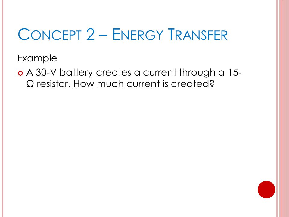 C ONCEPT 2 – E NERGY T RANSFER Example A 30-V battery creates a current through a 15- Ω resistor.