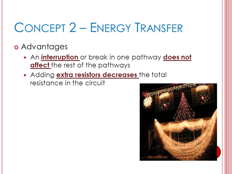C ONCEPT 2 – E NERGY T RANSFER Advantages An interruption or break in one pathway does not affect the rest of the pathways Adding extra resistors decr