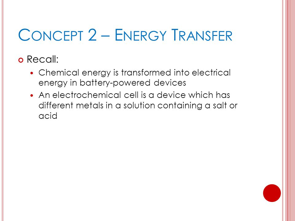 C ONCEPT 2 – E NERGY T RANSFER Recall: Chemical energy is transformed into electrical energy in battery-powered devices An electrochemical cell is a device which has different metals in a solution containing a salt or acid