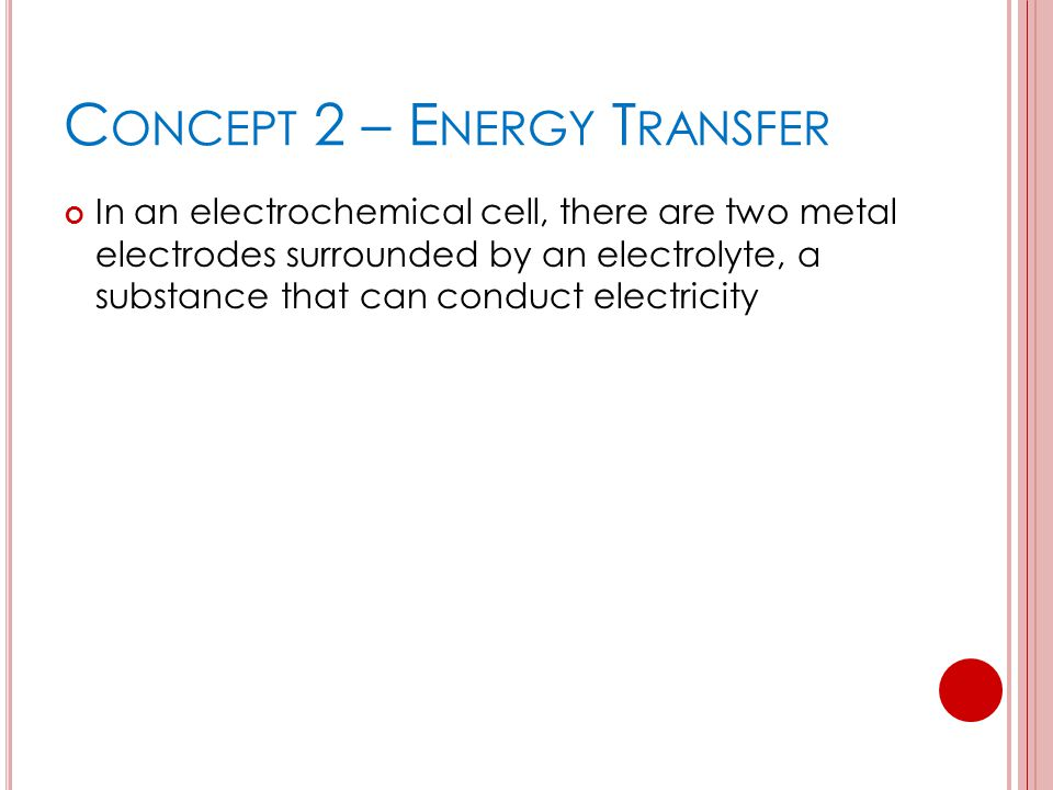 C ONCEPT 2 – E NERGY T RANSFER In an electrochemical cell, there are two metal electrodes surrounded by an electrolyte, a substance that can conduct e