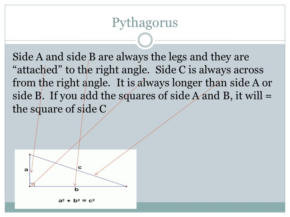 Pythagorus Side A and side B are always the legs and they are attached to the right angle.