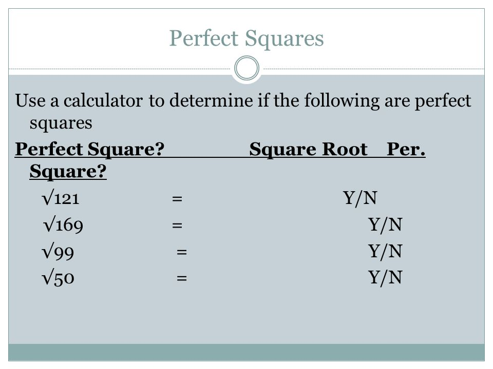 Perfect Squares Use a calculator to determine if the following are perfect squares Perfect Square.