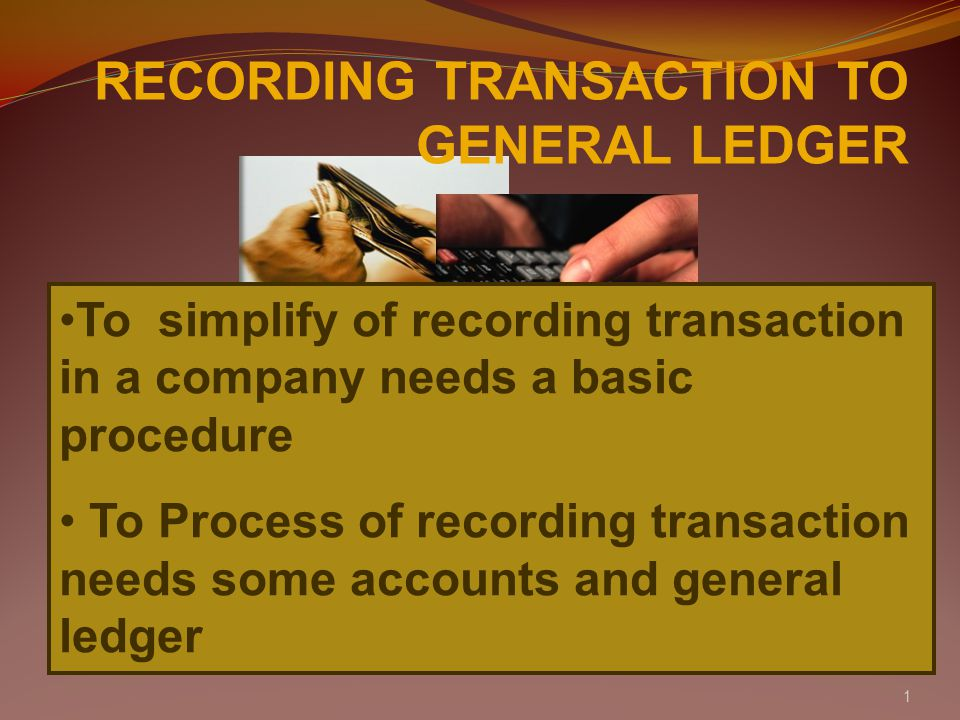 1 RECORDING TRANSACTION TO GENERAL LEDGER To simplify of recording transaction in a company needs a basic procedure To Process of recording transaction needs some accounts and general ledger