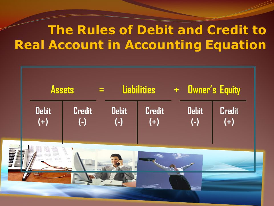 17 The Rules of Debit and Credit to Real Account in Accounting Equation Debit (+) Credit (-) Assets Debit (-) Credit (+) Liabilities Debit (-) Credit (+) Owner's Equity = +