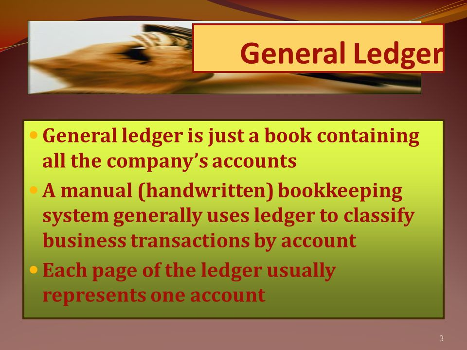 3 General ledger is just a book containing all the company's accounts A manual (handwritten) bookkeeping system generally uses ledger to classify business transactions by account Each page of the ledger usually represents one account General Ledger