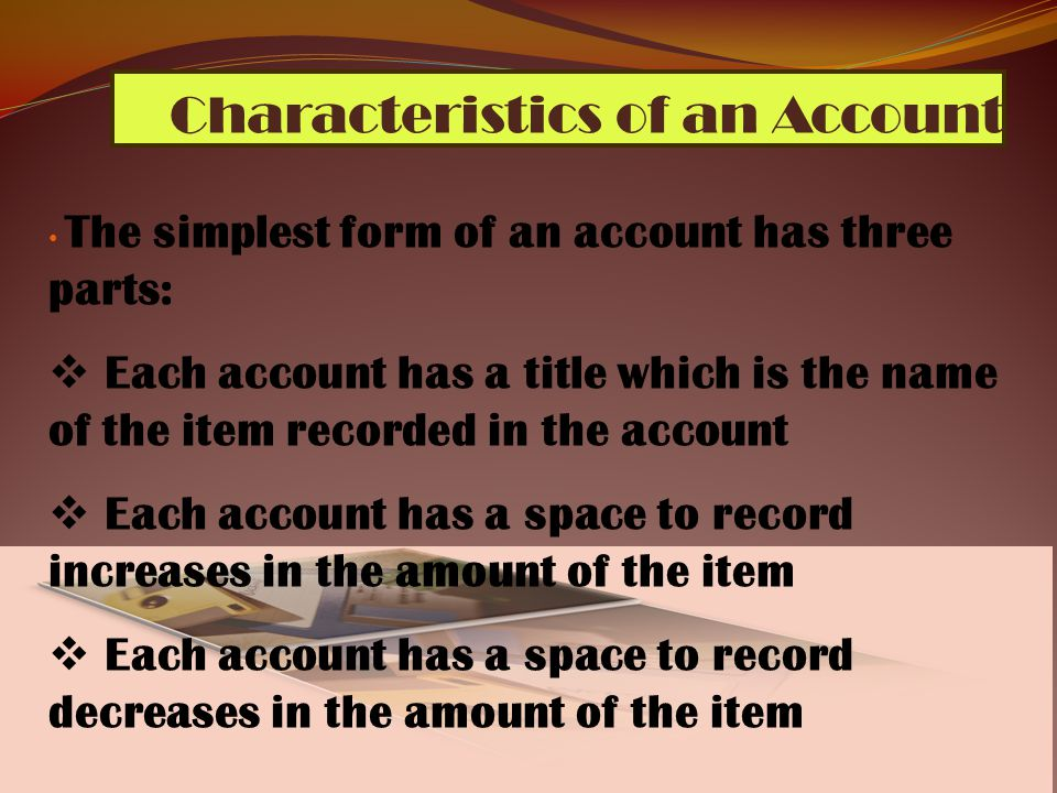 6 Characteristics of an Account The simplest form of an account has three parts:  Each account has a title which is the name of the item recorded in the account  Each account has a space to record increases in the amount of the item  Each account has a space to record decreases in the amount of the item