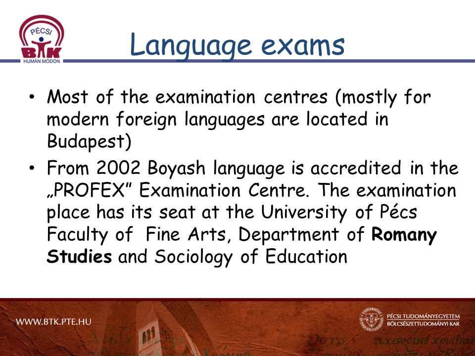 "Language exams Most of the examination centres (mostly for modern foreign languages are located in Budapest) From 2002 Boyash language is accredited in the ""PROFEX Examination Centre."