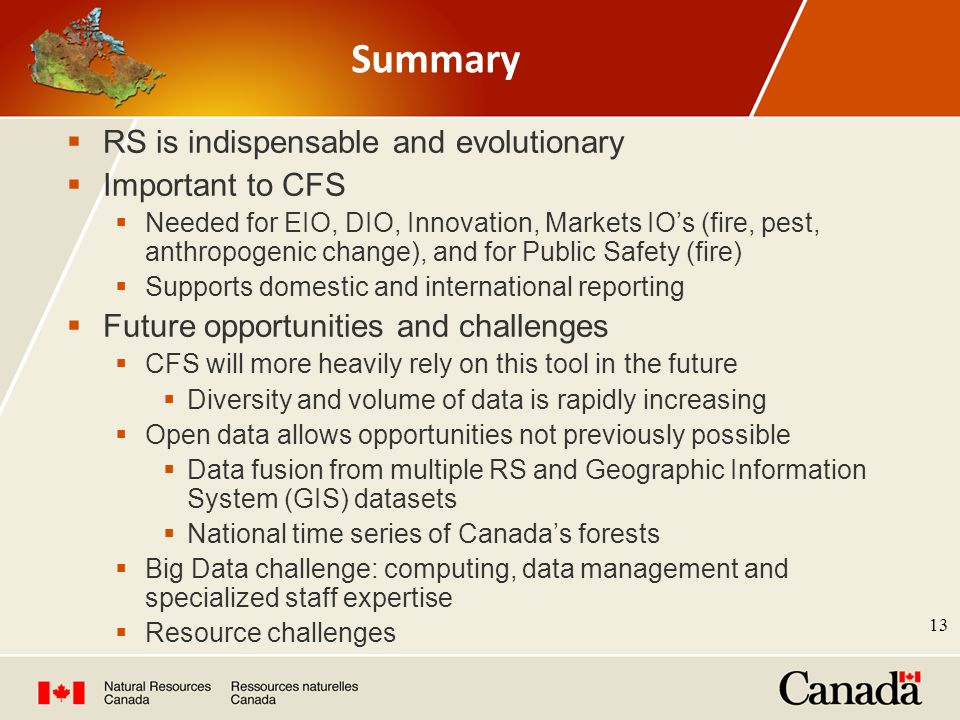Summary  RS is indispensable and evolutionary  Important to CFS  Needed for EIO, DIO, Innovation, Markets IO's (fire, pest, anthropogenic change), and for Public Safety (fire)  Supports domestic and international reporting  Future opportunities and challenges  CFS will more heavily rely on this tool in the future  Diversity and volume of data is rapidly increasing  Open data allows opportunities not previously possible  Data fusion from multiple RS and Geographic Information System (GIS) datasets  National time series of Canada's forests  Big Data challenge: computing, data management and specialized staff expertise  Resource challenges 13
