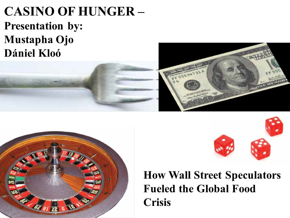 CASINO OF HUNGER – Presentation by: Mustapha Ojo Dániel Kloó How Wall Street Speculators Fueled the Global Food Crisis