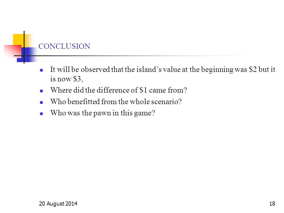 20 August 201418 CONCLUSION It will be observed that the island's value at the beginning was $2 but it is now $3, Where did the difference of $1 came