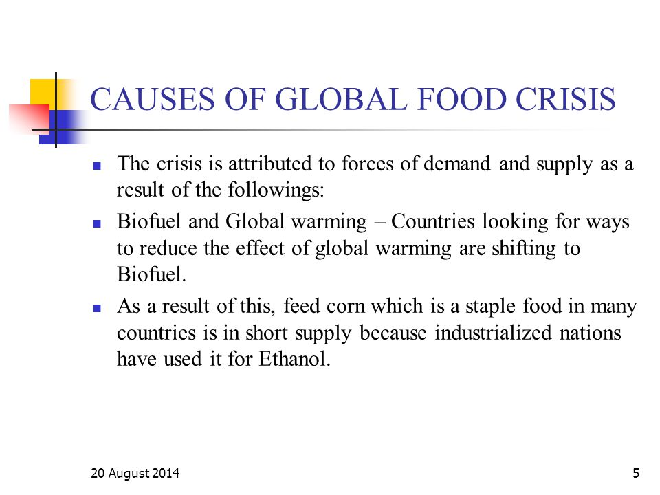 5 CAUSES OF GLOBAL FOOD CRISIS The crisis is attributed to forces of demand and supply as a result of the followings: Biofuel and Global warming – Cou