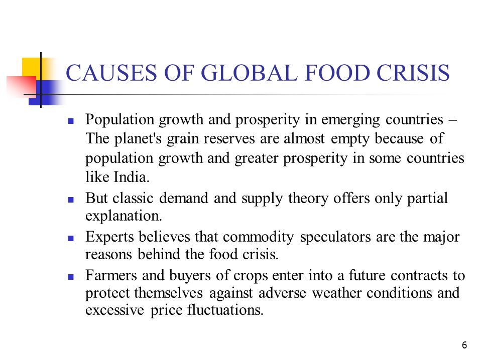 CAUSES OF GLOBAL FOOD CRISIS Population growth and prosperity in emerging countries – The planet s grain reserves are almost empty because of population growth and greater prosperity in some countries like India.