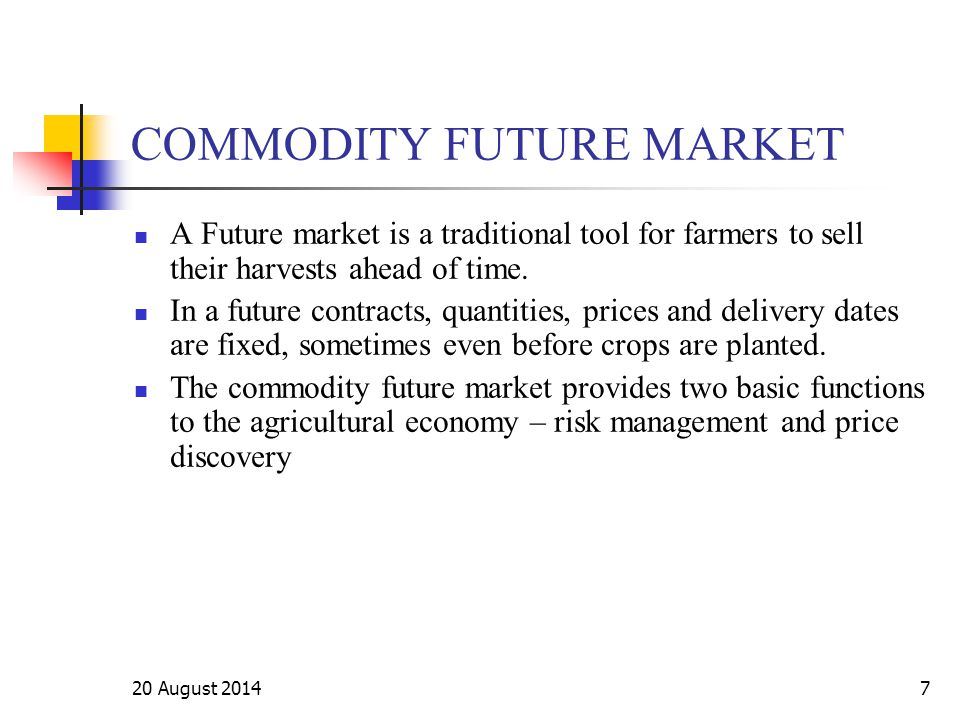 20 August 20147 COMMODITY FUTURE MARKET A Future market is a traditional tool for farmers to sell their harvests ahead of time. In a future contracts,
