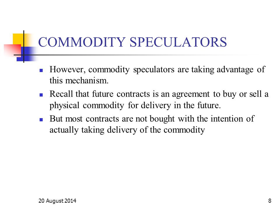 20 August 20148 COMMODITY SPECULATORS However, commodity speculators are taking advantage of this mechanism. Recall that future contracts is an agreem