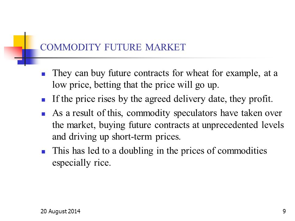 20 August 20149 COMMODITY FUTURE MARKET They can buy future contracts for wheat for example, at a low price, betting that the price will go up. If the