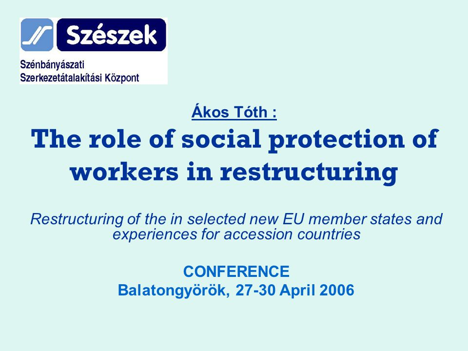 Ákos Tóth : The role of social protection of workers in restructuring Restructuring of the in selected new EU member states and experiences for accession countries CONFERENCE Balatongyörök, 27-30 April 2006