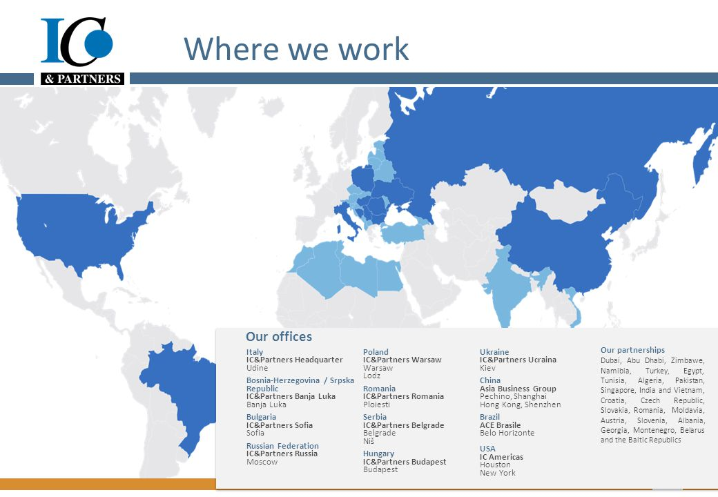 Where we work 3 Our partnerships Dubai, Abu Dhabi, Zimbawe, Namibia, Turkey, Egypt, Tunisia, Algeria, Pakistan, Singapore, India and Vietnam, Croatia, Czech Republic, Slovakia, Romania, Moldavia, Austria, Slovenia, Albania, Georgia, Montenegro, Belarus and the Baltic Republics Italy IC&Partners Headquarter Udine Bosnia-Herzegovina / Srpska Republic IC&Partners Banja Luka Banja Luka Bulgaria IC&Partners Sofia Sofia Russian Federation IC&Partners Russia Moscow Poland IC&Partners Warsaw Warsaw Lodz Romania IC&Partners Romania Ploiesti Serbia IC&Partners Belgrade Belgrade Niš Hungary IC&Partners Budapest Budapest Ukraine IC&Partners Ucraina Kiev China Asia Business Group Pechino, Shanghai Hong Kong, Shenzhen Brazil ACE Brasile Belo Horizonte USA IC Americas Houston New York Our offices