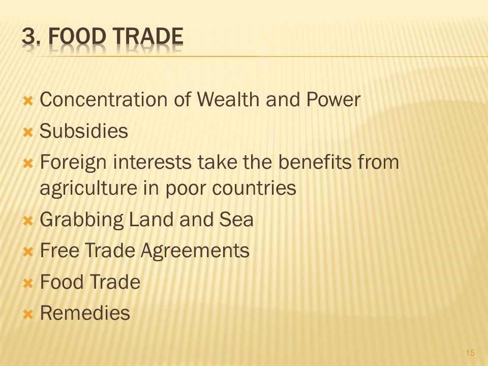  Concentration of Wealth and Power  Subsidies  Foreign interests take the benefits from agriculture in poor countries  Grabbing Land and Sea  Free Trade Agreements  Food Trade  Remedies 15