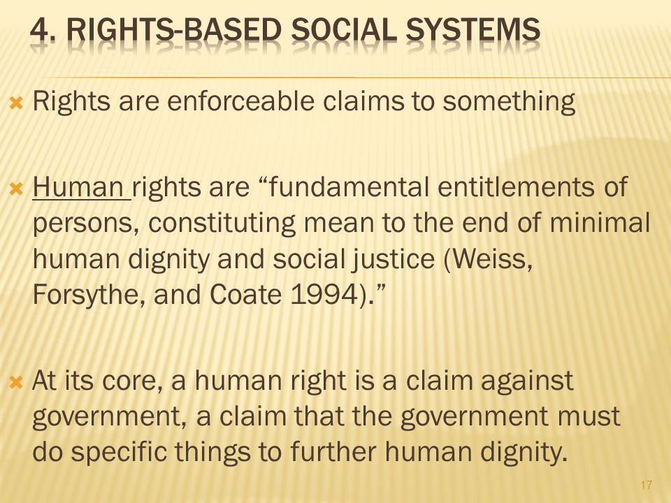  Rights are enforceable claims to something  Human rights are fundamental entitlements of persons, constituting mean to the end of minimal human dignity and social justice (Weiss, Forsythe, and Coate 1994).  At its core, a human right is a claim against government, a claim that the government must do specific things to further human dignity.