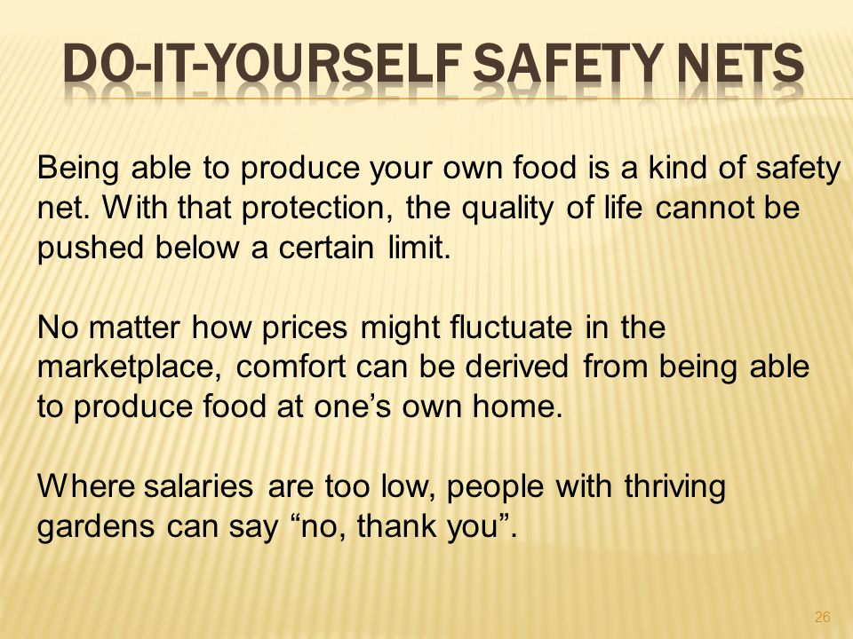 26 Being able to produce your own food is a kind of safety net.