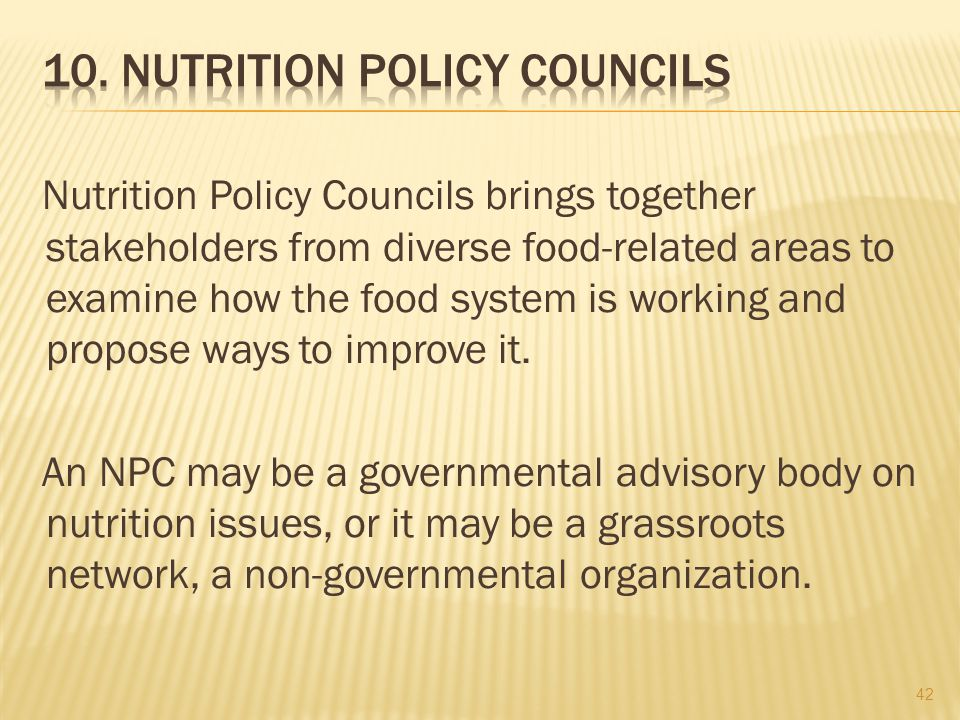 Nutrition Policy Councils brings together stakeholders from diverse food-related areas to examine how the food system is working and propose ways to improve it.