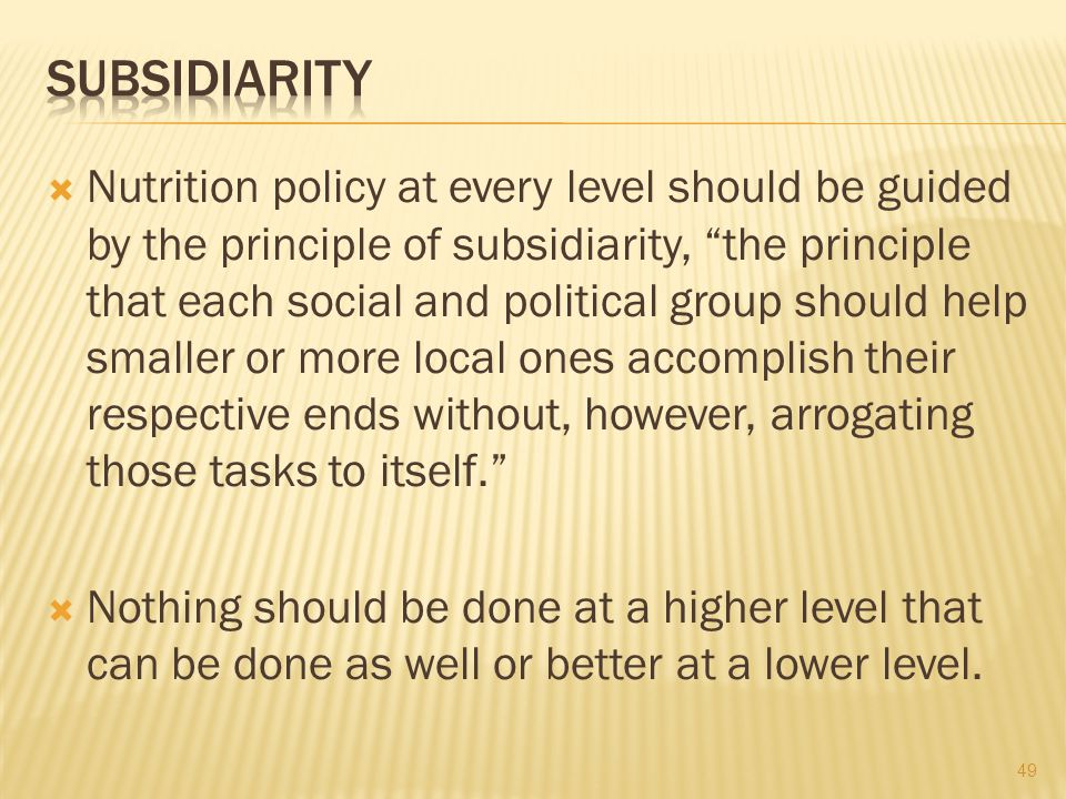  Nutrition policy at every level should be guided by the principle of subsidiarity, the principle that each social and political group should help smaller or more local ones accomplish their respective ends without, however, arrogating those tasks to itself.  Nothing should be done at a higher level that can be done as well or better at a lower level.