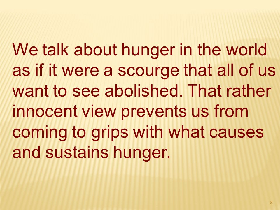 8 We talk about hunger in the world as if it were a scourge that all of us want to see abolished.