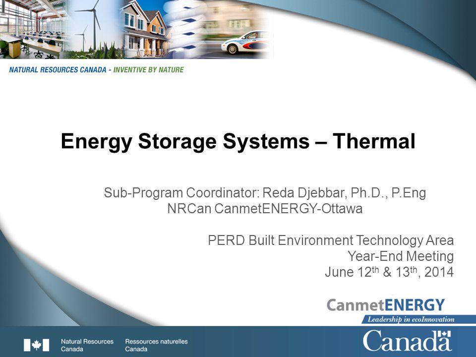 1 Energy Storage Systems – Thermal Sub-Program Coordinator: Reda Djebbar, Ph.D., P.Eng NRCan CanmetENERGY-Ottawa PERD Built Environment Technology Are