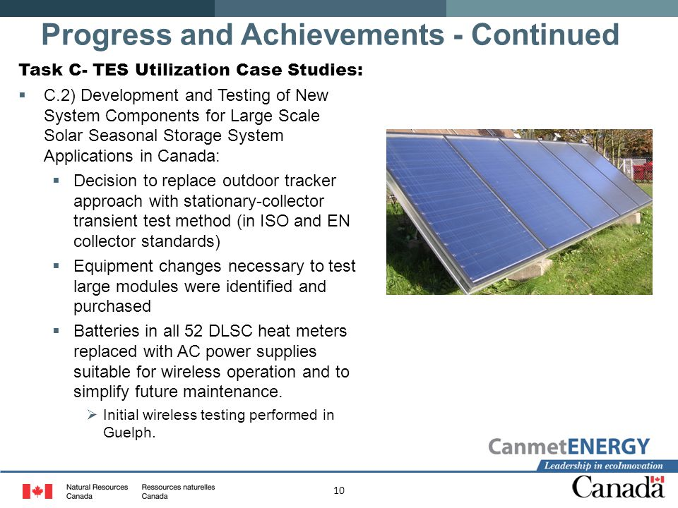 10 Task C- TES Utilization Case Studies:  C.2) Development and Testing of New System Components for Large Scale Solar Seasonal Storage System Applications in Canada:  Decision to replace outdoor tracker approach with stationary-collector transient test method (in ISO and EN collector standards)  Equipment changes necessary to test large modules were identified and purchased  Batteries in all 52 DLSC heat meters replaced with AC power supplies suitable for wireless operation and to simplify future maintenance.