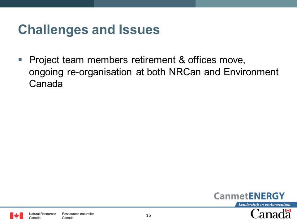 16 Challenges and Issues  Project team members retirement & offices move, ongoing re-organisation at both NRCan and Environment Canada