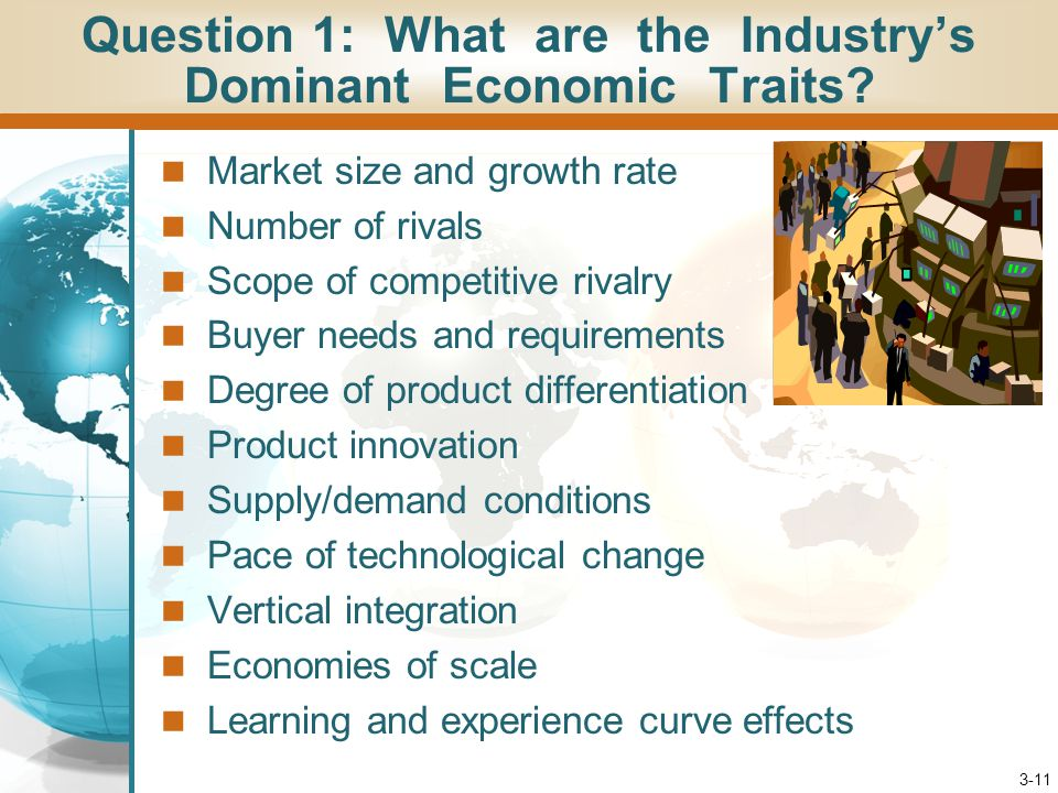 3-11 Market size and growth rate Number of rivals Scope of competitive rivalry Buyer needs and requirements Degree of product differentiation Product