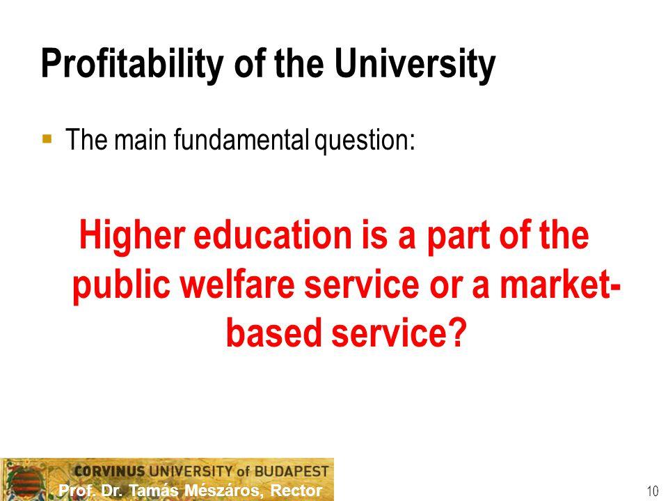 Prof. Dr. Tamás Mészáros, Rector Profitability of the University  The main fundamental question: Higher education is a part of the public welfare ser