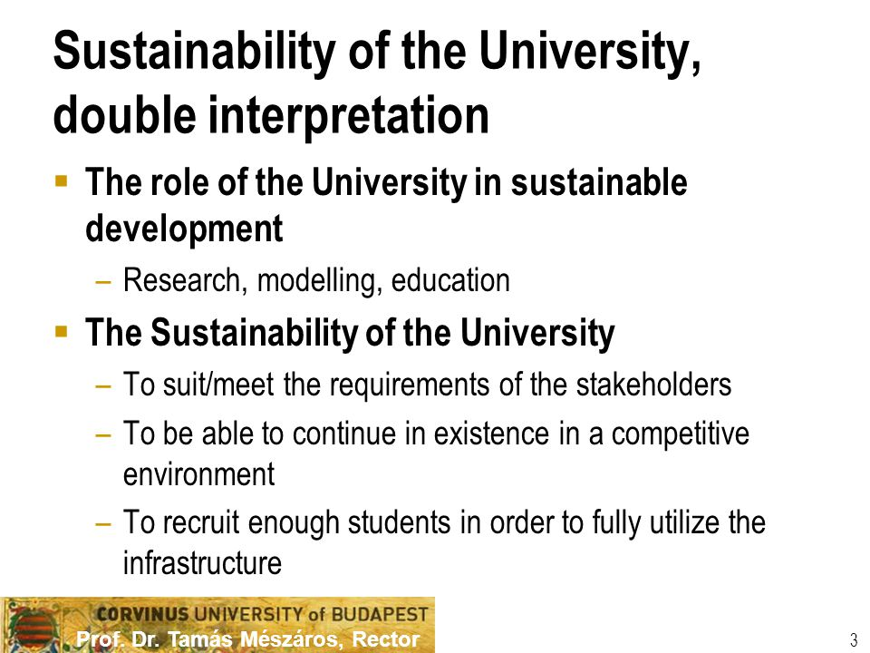Prof. Dr. Tamás Mészáros, Rector 3 Sustainability of the University, double interpretation  The role of the University in sustainable development –Re