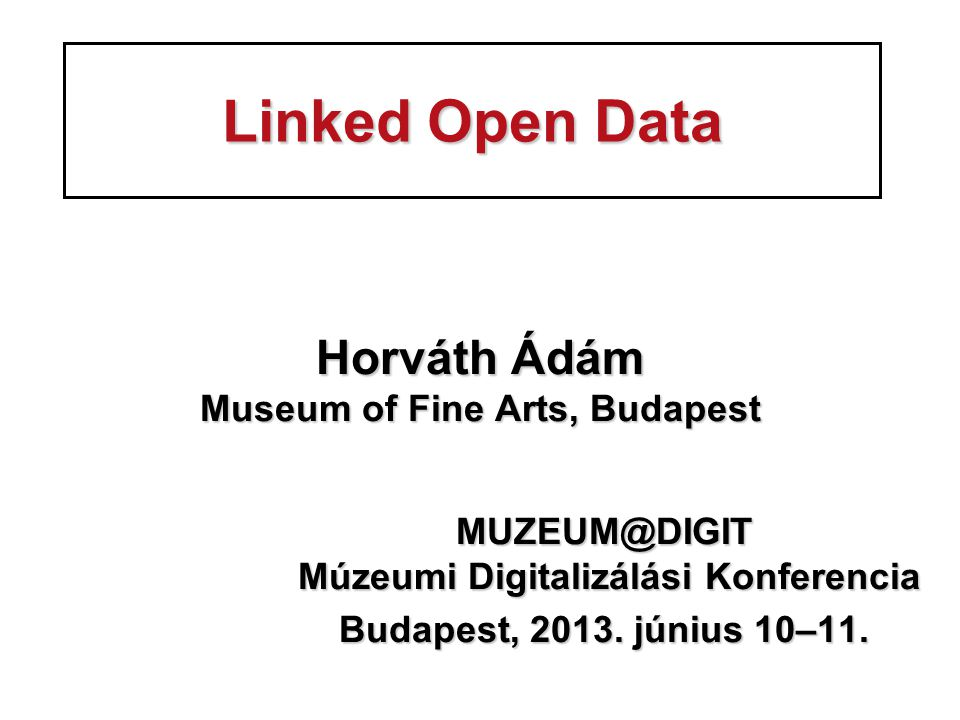 Linked Open Data Horváth Ádám Museum of Fine Arts, Budapest MUZEUM@DIGIT Múzeumi Digitalizálási Konferencia MUZEUM@DIGIT Múzeumi Digitalizálási Konferencia Budapest, 2013.