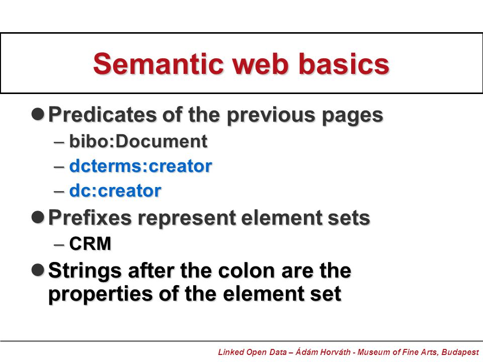 Semantic web basics Predicates of the previous pages Predicates of the previous pages –bibo:Document –dcterms:creator –dc:creator Prefixes represent element sets Prefixes represent element sets –CRM Strings after the colon are the properties of the element set Strings after the colon are the properties of the element set Linked Open Data – Ádám Horváth - Museum of Fine Arts, Budapest