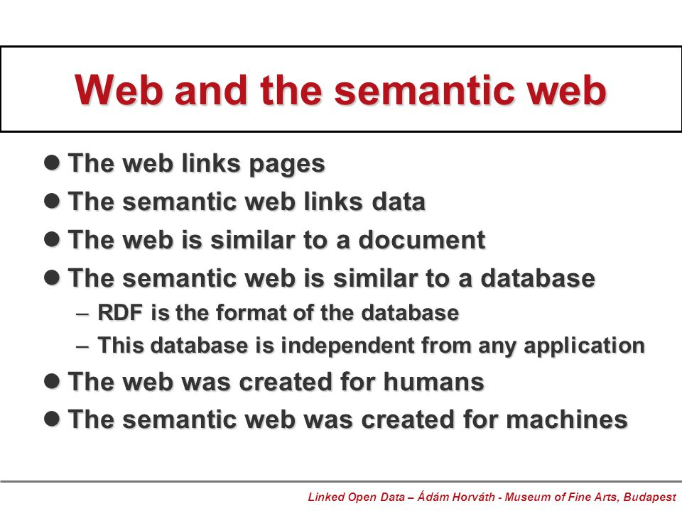 Web and the semantic web The web links pages The web links pages The semantic web links data The semantic web links data The web is similar to a document The web is similar to a document The semantic web is similar to a database The semantic web is similar to a database –RDF is the format of the database –This database is independent from any application The web was created for humans The web was created for humans The semantic web was created for machines The semantic web was created for machines Linked Open Data – Ádám Horváth - Museum of Fine Arts, Budapest