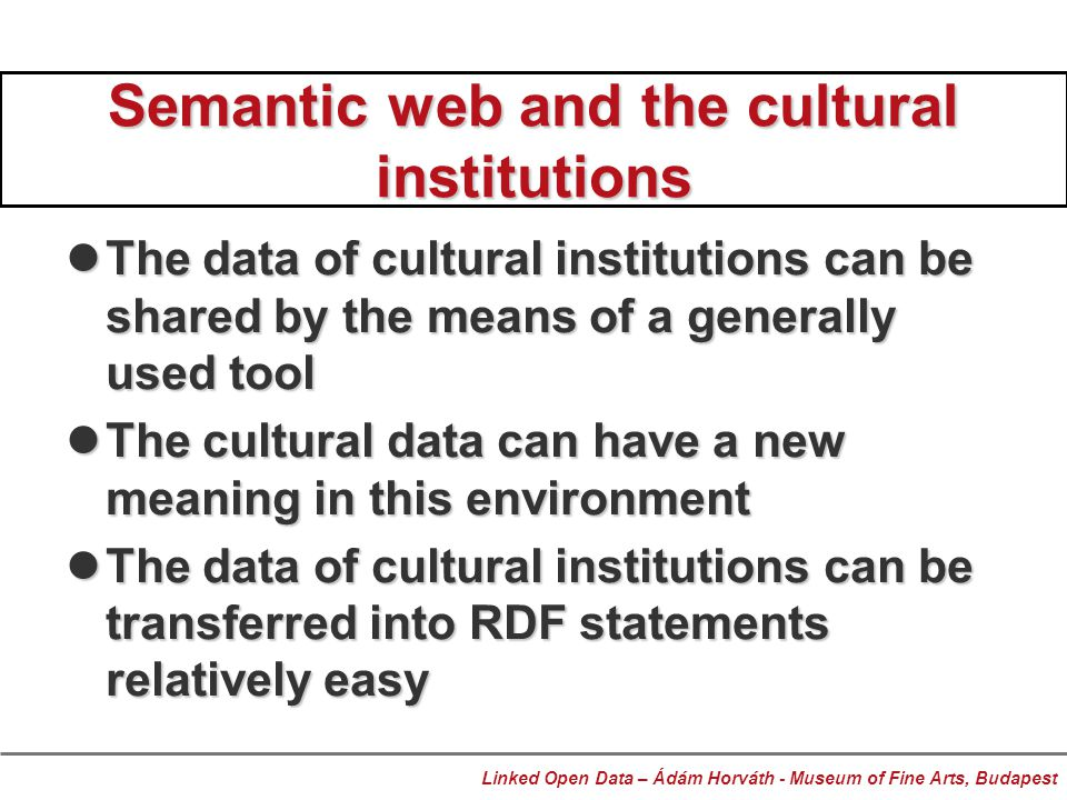 Semantic web and the cultural institutions The data of cultural institutions can be shared by the means of a generally used tool The data of cultural institutions can be shared by the means of a generally used tool The cultural data can have a new meaning in this environment The cultural data can have a new meaning in this environment The data of cultural institutions can be transferred into RDF statements relatively easy The data of cultural institutions can be transferred into RDF statements relatively easy Linked Open Data – Ádám Horváth - Museum of Fine Arts, Budapest