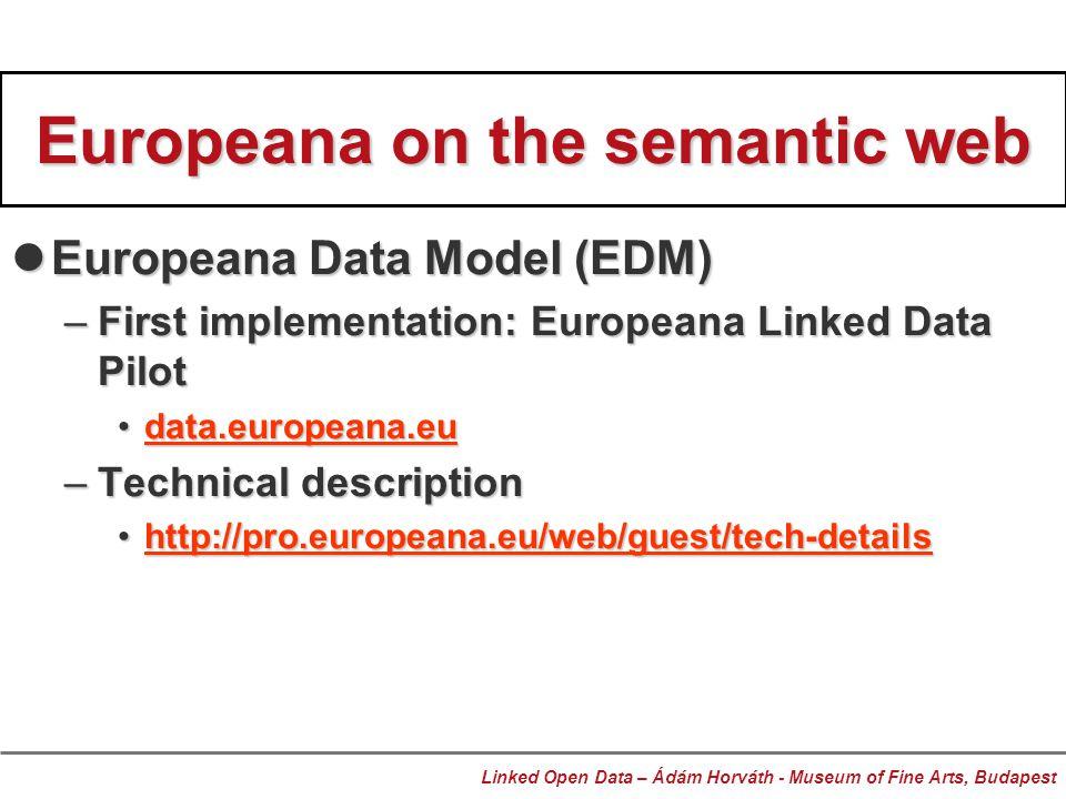 Europeana on the semantic web Europeana Data Model (EDM) Europeana Data Model (EDM) –First implementation: Europeana Linked Data Pilot data.europeana.eudata.europeana.eudata.europeana.eu –Technical description http://pro.europeana.eu/web/guest/tech-detailshttp://pro.europeana.eu/web/guest/tech-detailshttp://pro.europeana.eu/web/guest/tech-detailshttp://pro.europeana.eu/web/guest/tech-details Linked Open Data – Ádám Horváth - Museum of Fine Arts, Budapest