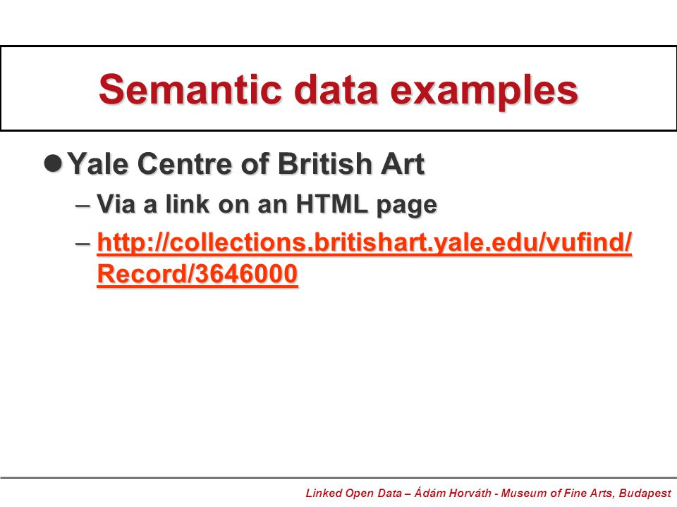 Semantic data examples Yale Centre of British Art Yale Centre of British Art –Via a link on an HTML page –http://collections.britishart.yale.edu/vufind/ Record/3646000 http://collections.britishart.yale.edu/vufind/ Record/3646000http://collections.britishart.yale.edu/vufind/ Record/3646000 Linked Open Data – Ádám Horváth - Museum of Fine Arts, Budapest