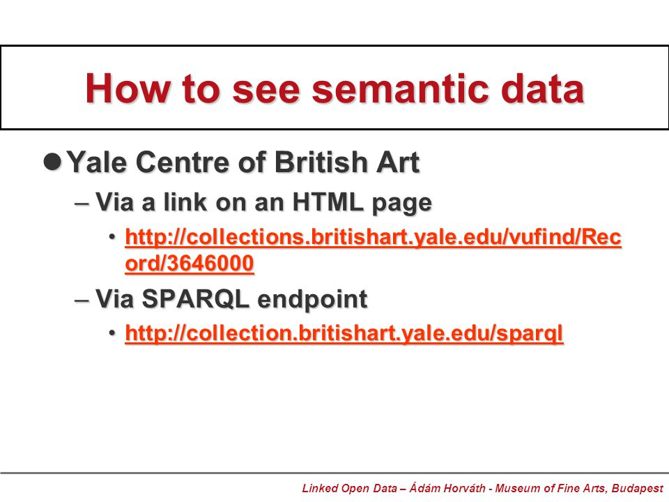 How to see semantic data Yale Centre of British Art Yale Centre of British Art –Via a link on an HTML page http://collections.britishart.yale.edu/vufind/Rec ord/3646000http://collections.britishart.yale.edu/vufind/Rec ord/3646000http://collections.britishart.yale.edu/vufind/Rec ord/3646000http://collections.britishart.yale.edu/vufind/Rec ord/3646000 –Via SPARQL endpoint http://collection.britishart.yale.edu/sparqlhttp://collection.britishart.yale.edu/sparqlhttp://collection.britishart.yale.edu/sparql Linked Open Data – Ádám Horváth - Museum of Fine Arts, Budapest