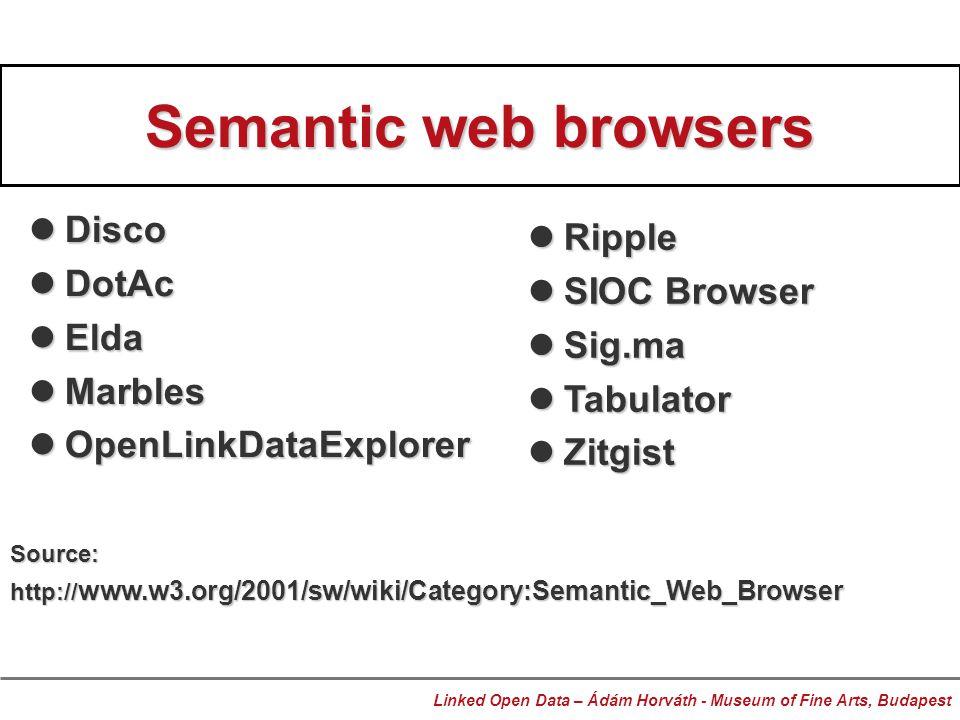 Semantic web browsers Disco Disco DotAc DotAc Elda Elda Marbles Marbles OpenLinkDataExplorer OpenLinkDataExplorer Linked Open Data – Ádám Horváth - Museum of Fine Arts, Budapest Ripple Ripple SIOC Browser SIOC Browser Sig.ma Sig.ma Tabulator Tabulator Zitgist Zitgist Source: http:// www.w3.org/2001/sw/wiki/Category:Semantic_Web_Browser
