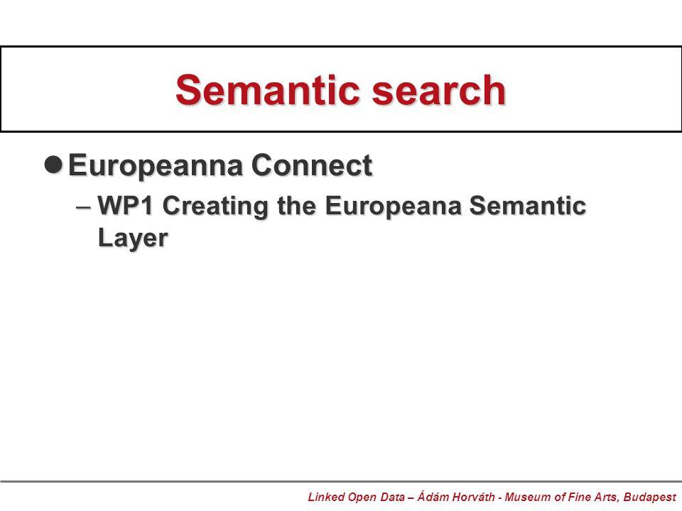 Semantic search Europeanna Connect Europeanna Connect –WP1 Creating the Europeana Semantic Layer Linked Open Data – Ádám Horváth - Museum of Fine Arts, Budapest
