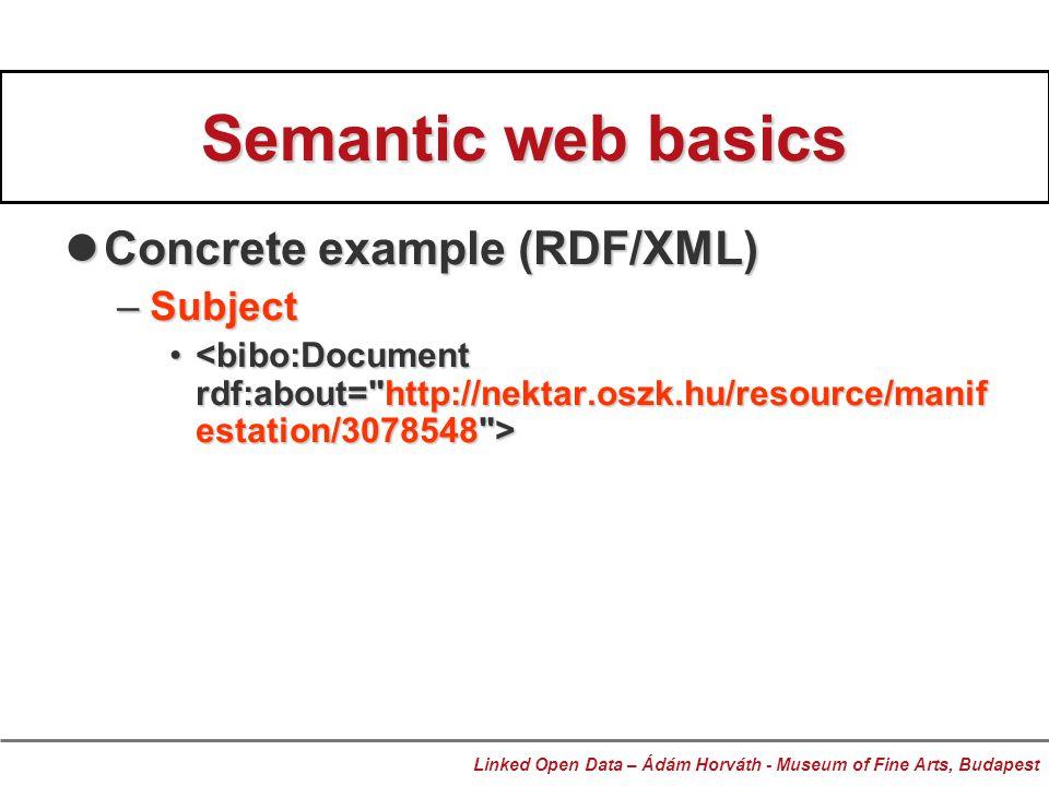 Semantic web basics Concrete example (RDF/XML) Concrete example (RDF/XML) –Subject Linked Open Data – Ádám Horváth - Museum of Fine Arts, Budapest