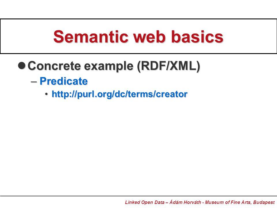 Semantic web basics Concrete example (RDF/XML) Concrete example (RDF/XML) –Predicate http://purl.org/dc/terms/creatorhttp://purl.org/dc/terms/creator Linked Open Data – Ádám Horváth - Museum of Fine Arts, Budapest