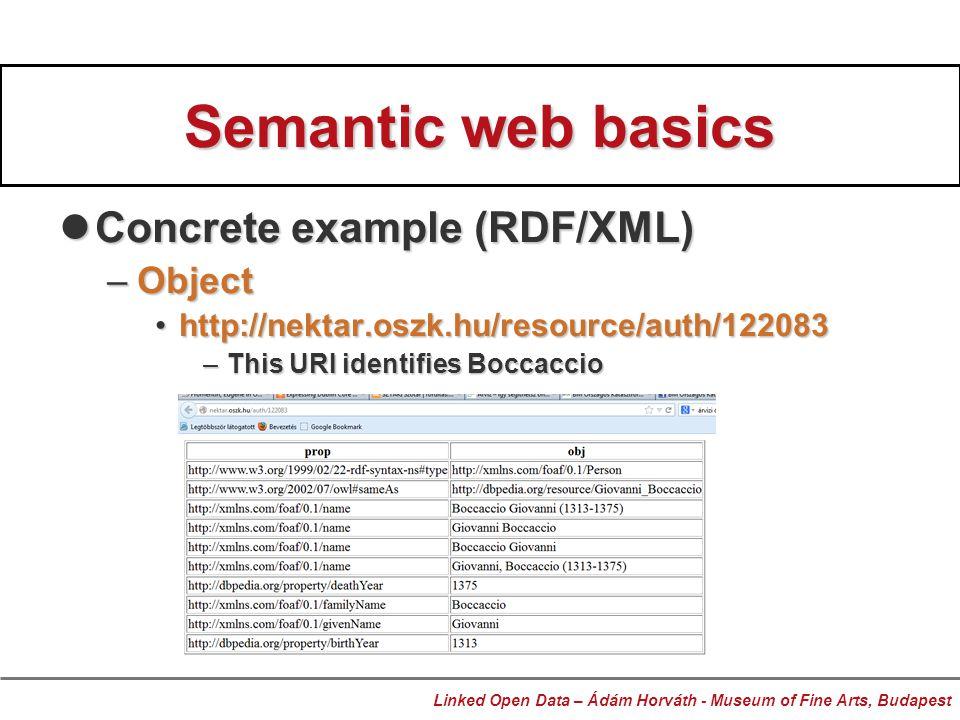 Semantic web basics Concrete example (RDF/XML) Concrete example (RDF/XML) –Object http://nektar.oszk.hu/resource/auth/122083http://nektar.oszk.hu/resource/auth/122083 –This URI identifies Boccaccio Linked Open Data – Ádám Horváth - Museum of Fine Arts, Budapest