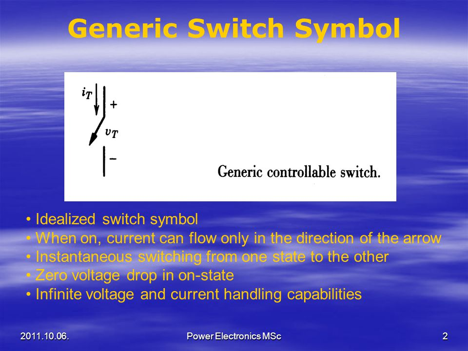 Generic Switch Symbol Idealized switch symbol When on, current can flow only in the direction of the arrow Instantaneous switching from one state to t