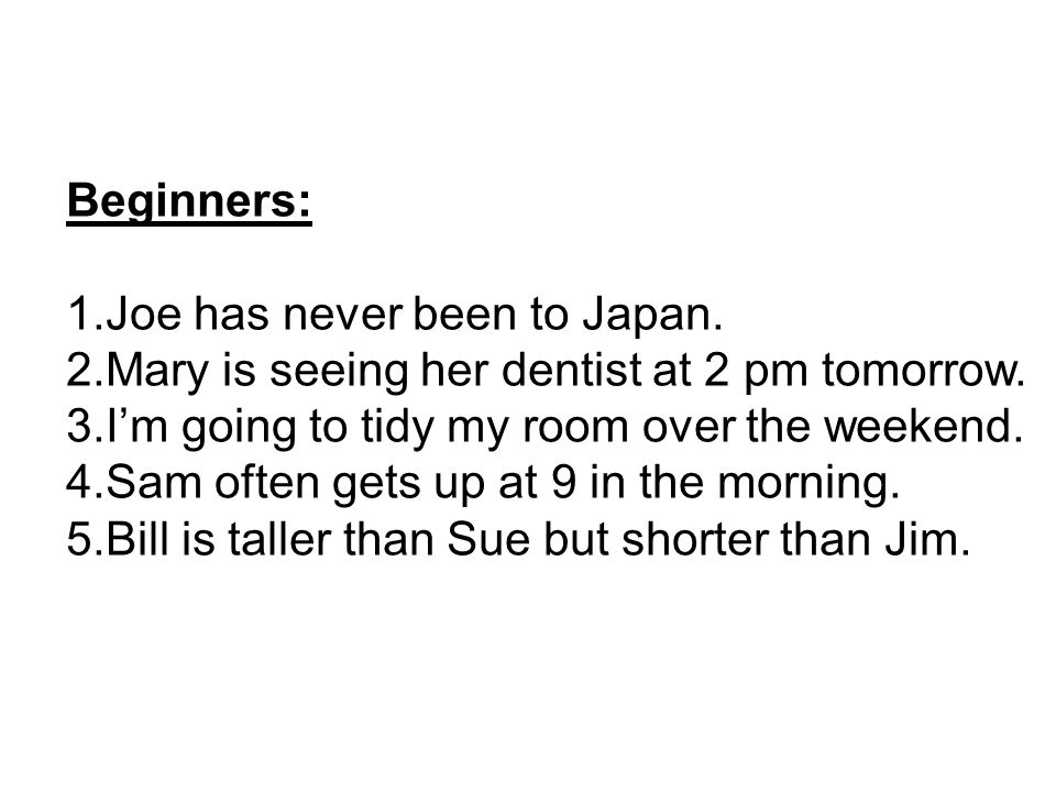 Beginners: 1.Joe has never been to Japan. 2.Mary is seeing her dentist at 2 pm tomorrow.