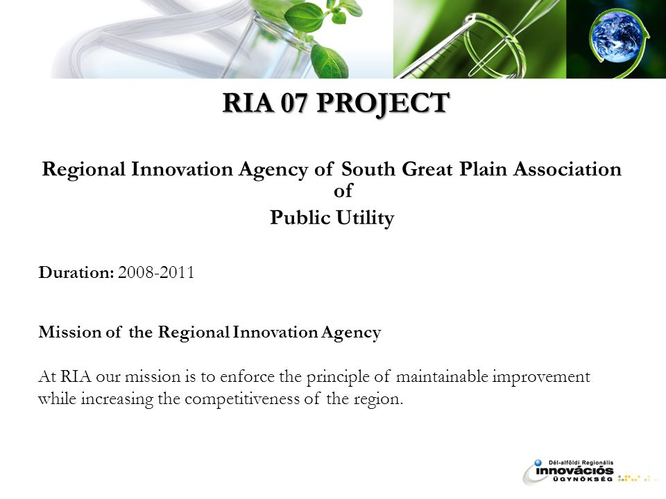 RIA 07 PROJECT Regional Innovation Agency of South Great Plain Association of Public Utility Duration: 2008-2011 Mission of the Regional Innovation Agency At RIA our mission is to enforce the principle of maintainable improvement while increasing the competitiveness of the region.