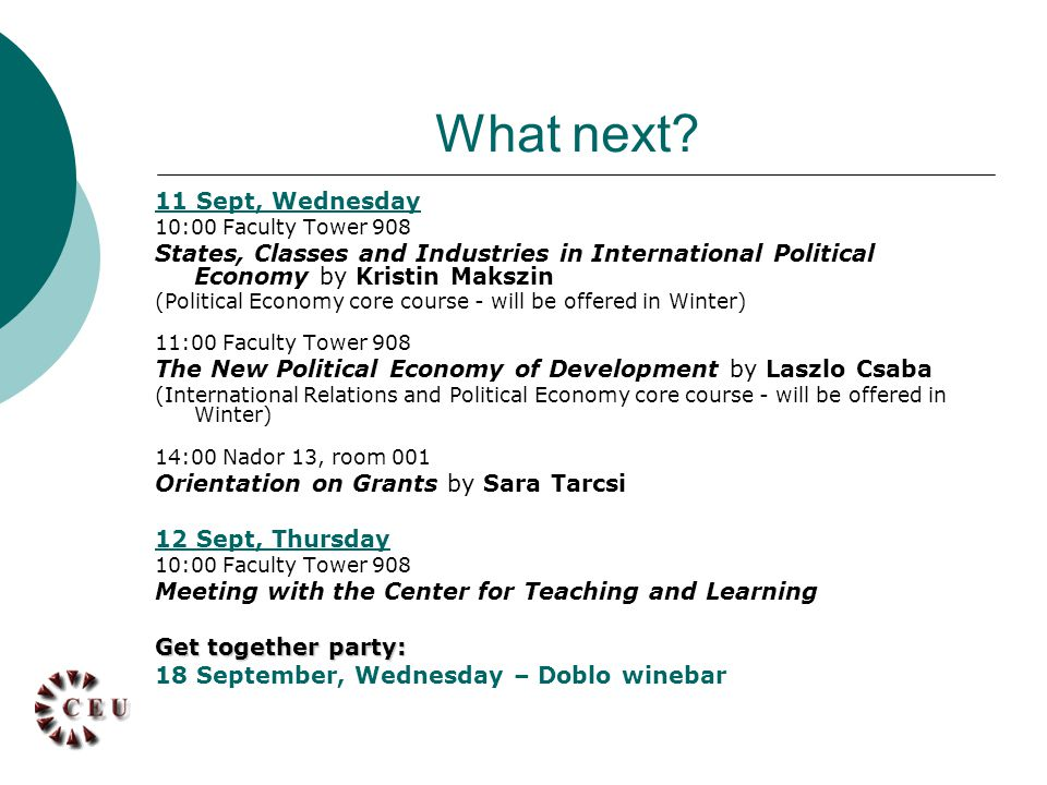 11 Sept, Wednesday 10:00 Faculty Tower 908 States, Classes and Industries in International Political Economy by Kristin Makszin (Political Economy core course - will be offered in Winter) 11:00 Faculty Tower 908 The New Political Economy of Development by Laszlo Csaba (International Relations and Political Economy core course - will be offered in Winter) 14:00 Nador 13, room 001 Orientation on Grants by Sara Tarcsi 12 Sept, Thursday 10:00 Faculty Tower 908 Meeting with the Center for Teaching and Learning Get together party: 18 September, Wednesday – Doblo winebar What next